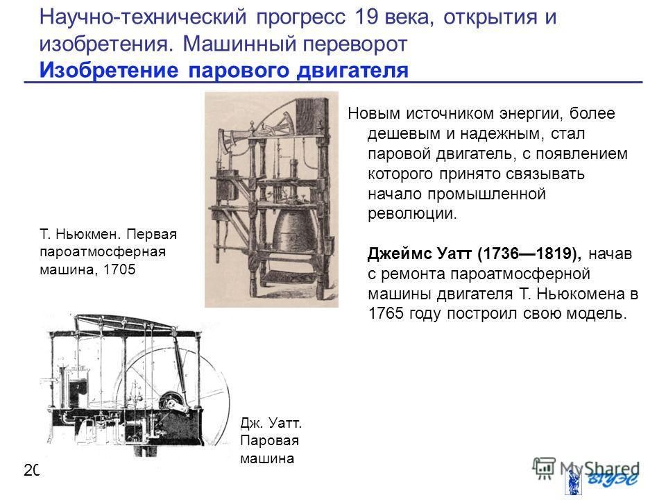 Новым источником энергии, более дешевым и надежным, стал паровой двигатель, с появлением которого принято связывать начало промышленной революции. Джеймс Уатт (17361819), начав с ремонта пароатмосферной машины двигателя Т. Ньюкомена в 1765 году постр
