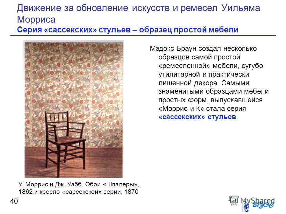 Рисунок Мэдокс Браун создал несколько образцов самой простой «ремесленной» мебели, сугубо утилитарной и практически лишенной декора. Самыми знаменитыми образцами мебели простых форм, выпускавшейся «Моррис и К» стала серия «сассекских» стульев. 40 Дви