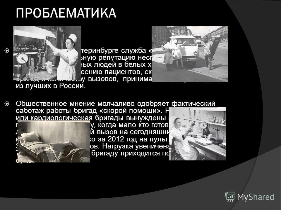ПРОБЛЕМАТИКА В миллионном Екатеринбурге служба «скорой помощи» имеет парадоксальную репутацию неспешных, ленивых, непрофессиональных людей в белых халатах. При этом показатели по спасению пациентов, скорости доезда бригад и количеству вызовов, приним