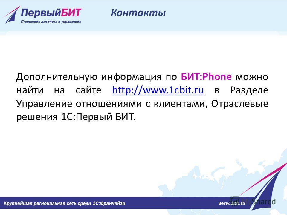Дополнительную информация по БИТ:Phone можно найти на сайте http://www.1cbit.ru в Разделе Управление отношениями с клиентами, Отраслевые решения 1С:Первый БИТ.http://www.1cbit.ru Контакты