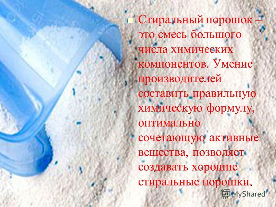 . Стиральный порошок – это смесь большого числа химических компонентов. Умение производителей составить правильную химическую формулу, оптимально сочетающую активные вещества, позволяет создавать хорошие стиральные порошки.