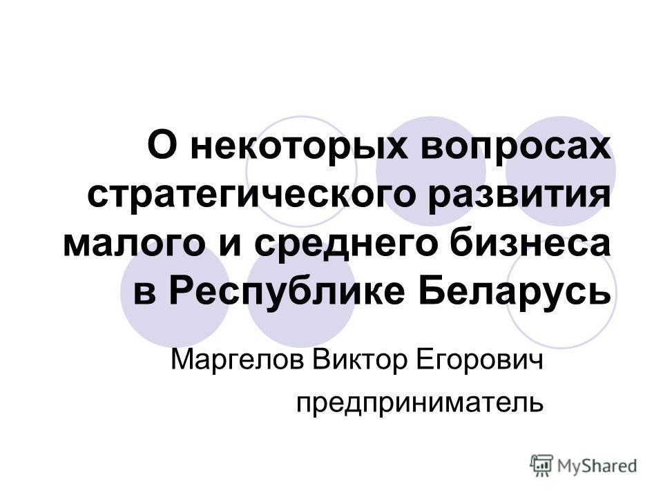 О некоторых вопросах стратегического развития малого и среднего бизнеса в Республике Беларусь Маргелов Виктор Егорович предприниматель