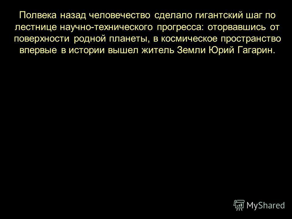 Полвека назад человечество сделало гигантский шаг по лестнице научно-технического прогресса: оторвавшись от поверхности родной планеты, в космическое пространство впервые в истории вышел житель Земли Юрий Гагарин.