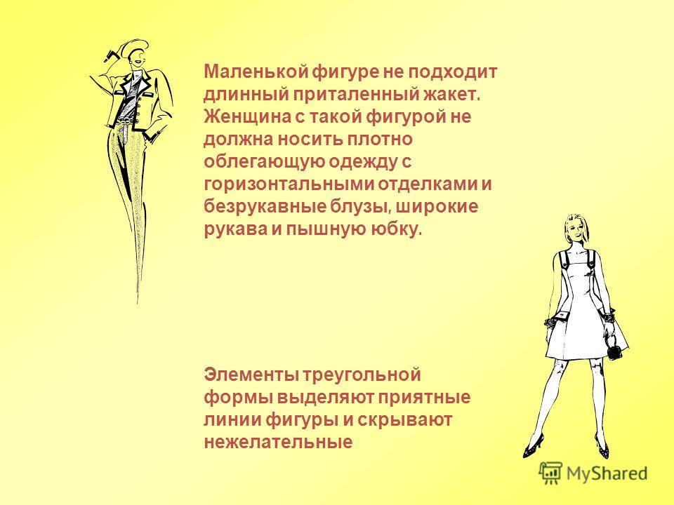 Маленькой фигуре не подходит длинный приталенный жакет. Женщина с такой фигурой не должна носить плотно облегающую одежду с горизонтальными отделками и безрукавные блузы, широкие рукава и пышную юбку. Элементы треугольной формы выделяют приятные лини