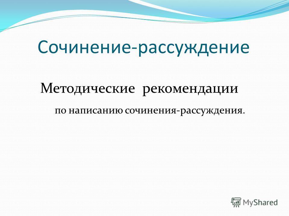 Сочинение-рассуждение Методические рекомендации по написанию сочинения-рассуждения.
