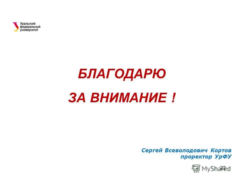 БЛАГОДАРЮ ЗА ВНИМАНИЕ ! Сергей Всеволодович Кортов проректор УрФУ 22