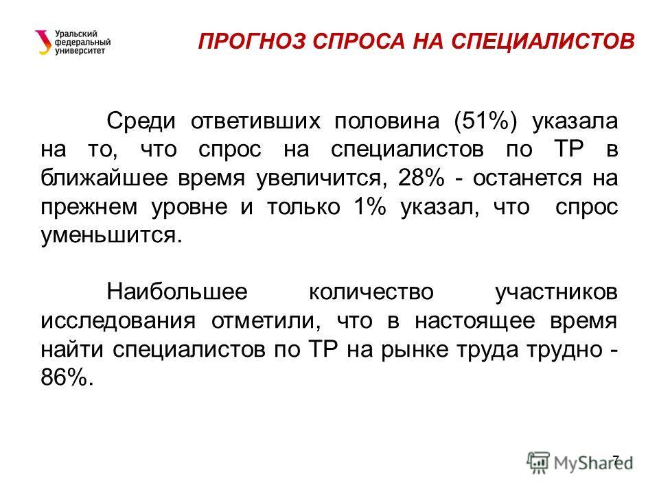 7 ПРОГНОЗ СПРОСА НА СПЕЦИАЛИСТОВ Среди ответивших половина (51%) указала на то, что спрос на специалистов по ТР в ближайшее время увеличится, 28% - останется на прежнем уровне и только 1% указал, что спрос уменьшится. Наибольшее количество участников