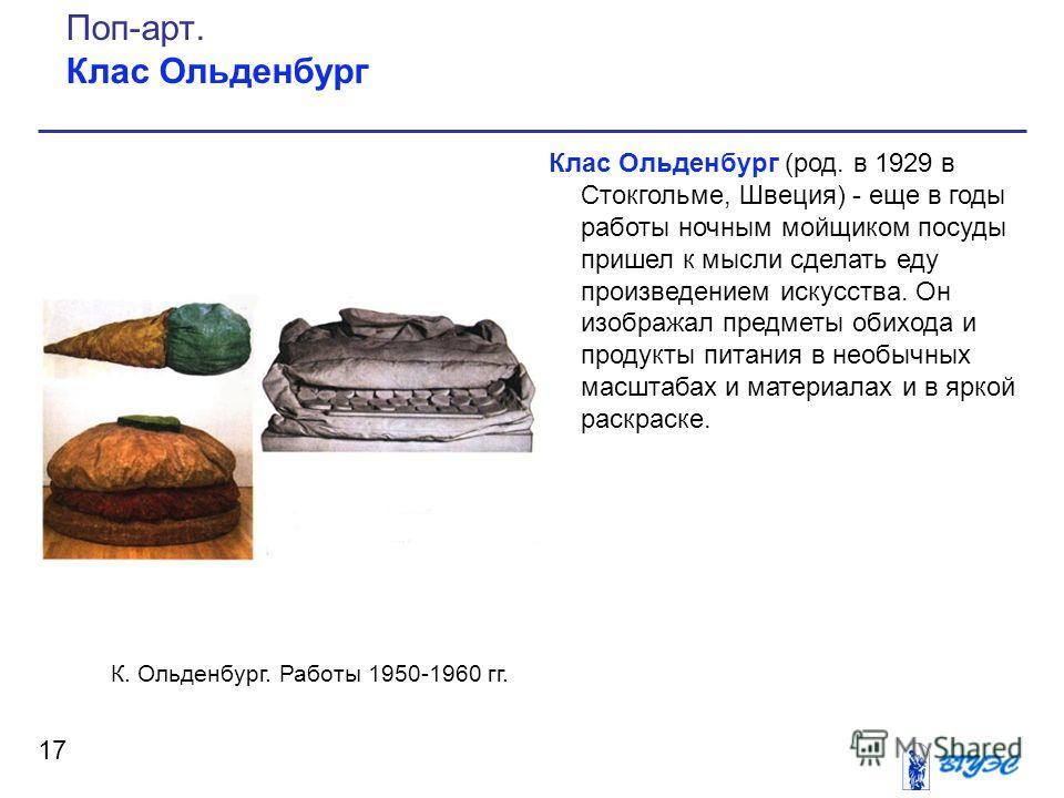 Клас Ольденбург (род. в 1929 в Стокгольме, Швеция) - еще в годы работы ночным мойщиком посуды пришел к мысли сделать еду произведением искусства. Он изображал предметы обихода и продукты питания в необычных масштабах и материалах и в яркой раскраске.