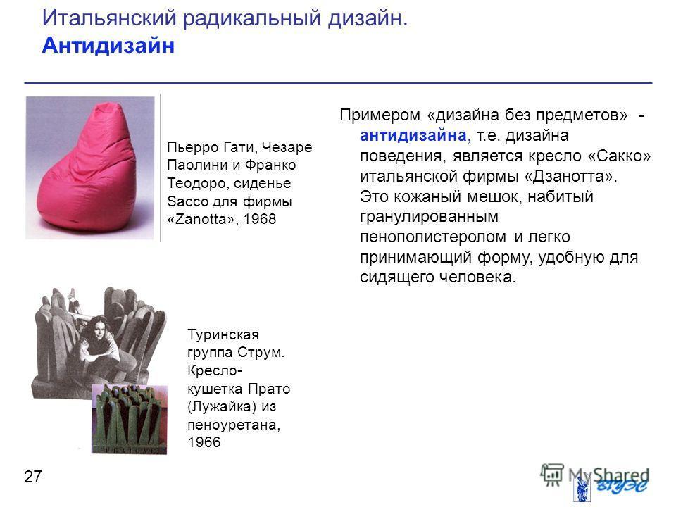 Примером «дизайна без предметов» - антидизайна, т.е. дизайна поведения, является кресло «Сакко» итальянской фирмы «Дзанотта». Это кожаный мешок, набитый гранулированным пенополистеролом и легко принимающий форму, удобную для сидящего человека. 27 Ита
