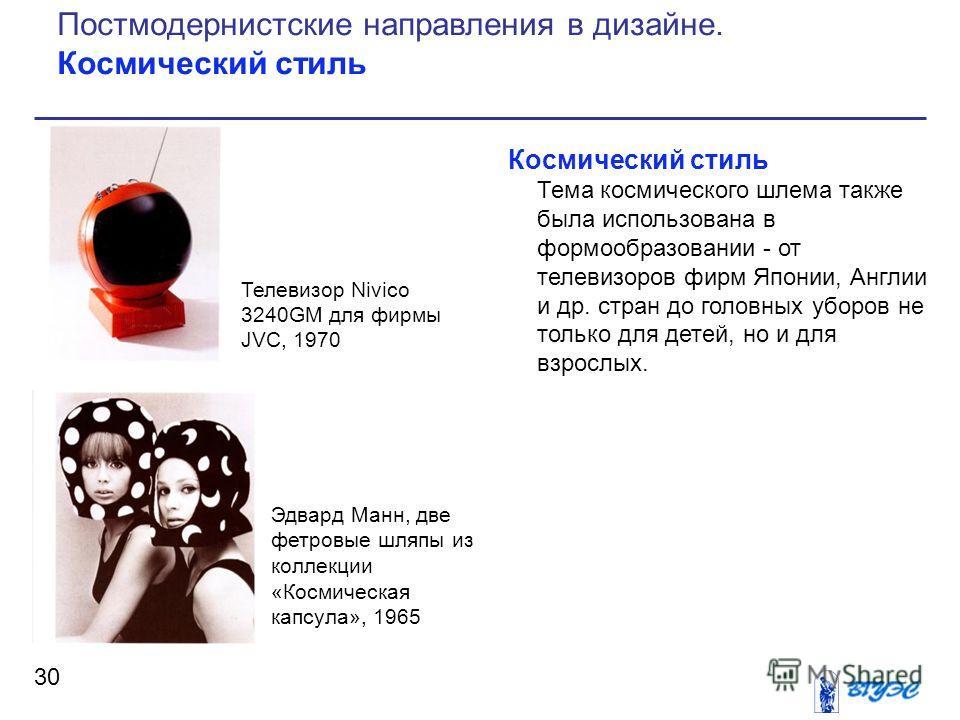 Космический стиль Тема космического шлема также была использована в формообразовании - от телевизоров фирм Японии, Англии и др. стран до головных уборов не только для детей, но и для взрослых. 30 Постмодернистские направления в дизайне. Космический с