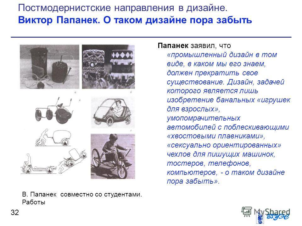 Папанек заявил, что «промышленный дизайн в том виде, в каком мы его знаем, должен прекратить свое существование. Дизайн, задачей которого является лишь изобретение банальных «игрушек для взрослых», умопомрачительных автомобилей с поблескивающими «хво