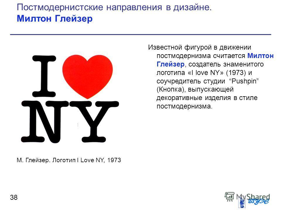 Известной фигурой в движении постмодернизма считается Милтон Глейзер, создатель знаменитого логотипа «I love NY» (1973) и соучредитель студии Pushpin (Кнопка), выпускающей декоративные изделия в стиле постмодернизма. 38 Постмодернистские направления