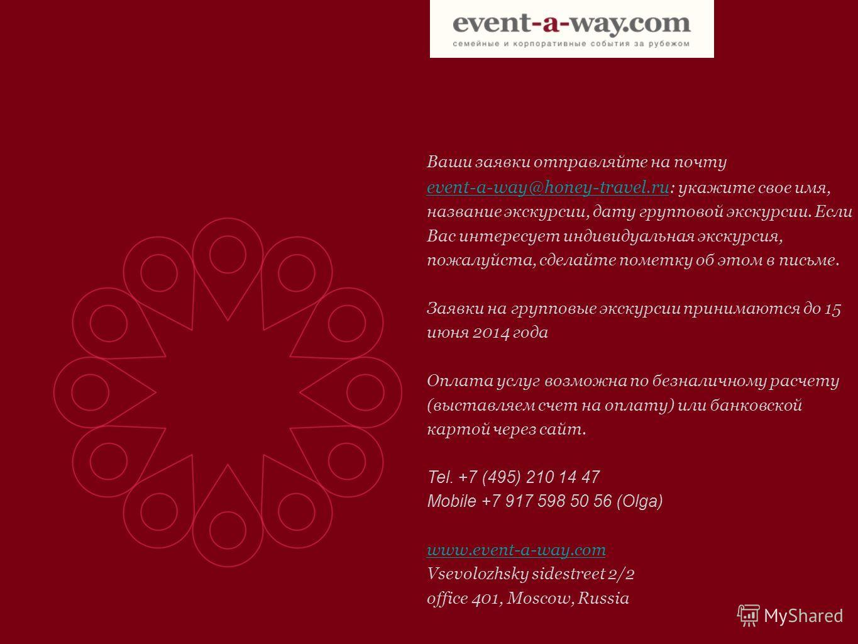 Ваши заявки отправляйте на почту event-a-way@honey-travel.ru event-a-way@honey-travel.ru : укажите свое имя, название экскурсии, дату групповой экскурсии. Если Вас интересует индивидуальная экскурсия, пожалуйста, сделайте пометку об этом в письме. За