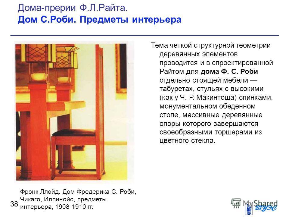 Тема четкой структурной геометрии деревянных элементов проводится и в спроектированной Райтом для дома Ф. С. Роби отдельно стоящей мебели табуретах, стульях с высокими (как у Ч. Р. Макинтоша) спинками, монументальном обеденном столе, массивные деревя