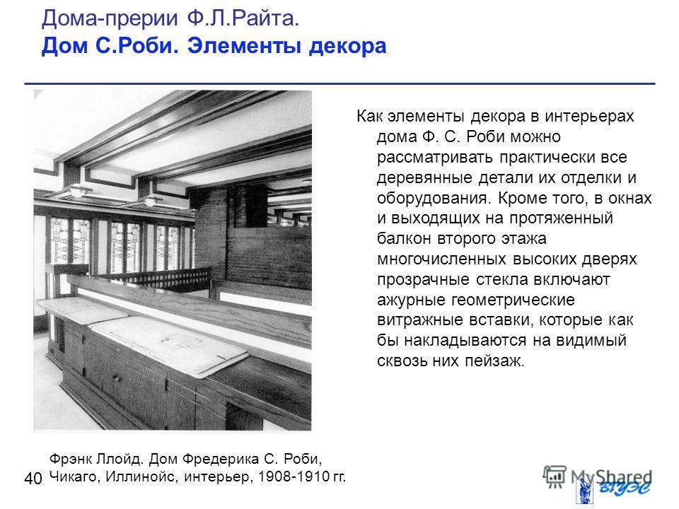 Как элементы декора в интерьерах дома Ф. С. Роби можно рассматривать практически все деревянные детали их отделки и оборудования. Кроме того, в окнах и выходящих на протяженный балкон второго этажа многочисленных высоких дверях прозрачные стекла вклю