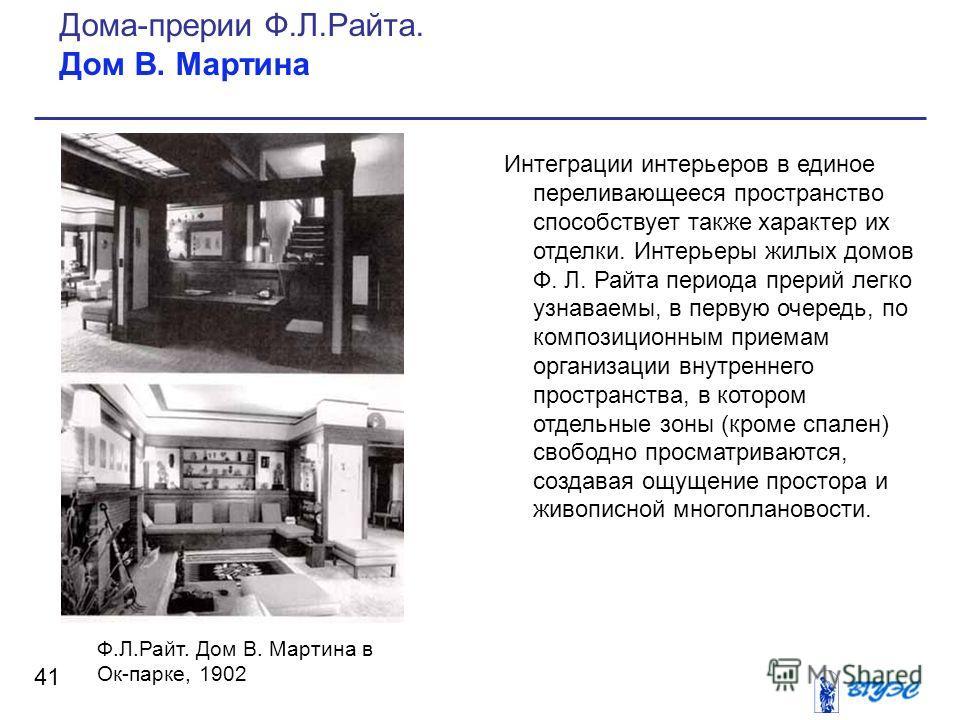 Интеграции интерьеров в единое переливающееся пространство способствует также характер их отделки. Интерьеры жилых домов Ф. Л. Райта периода прерий легко узнаваемы, в первую очередь, по композиционным приемам организации внутреннего пространства, в к