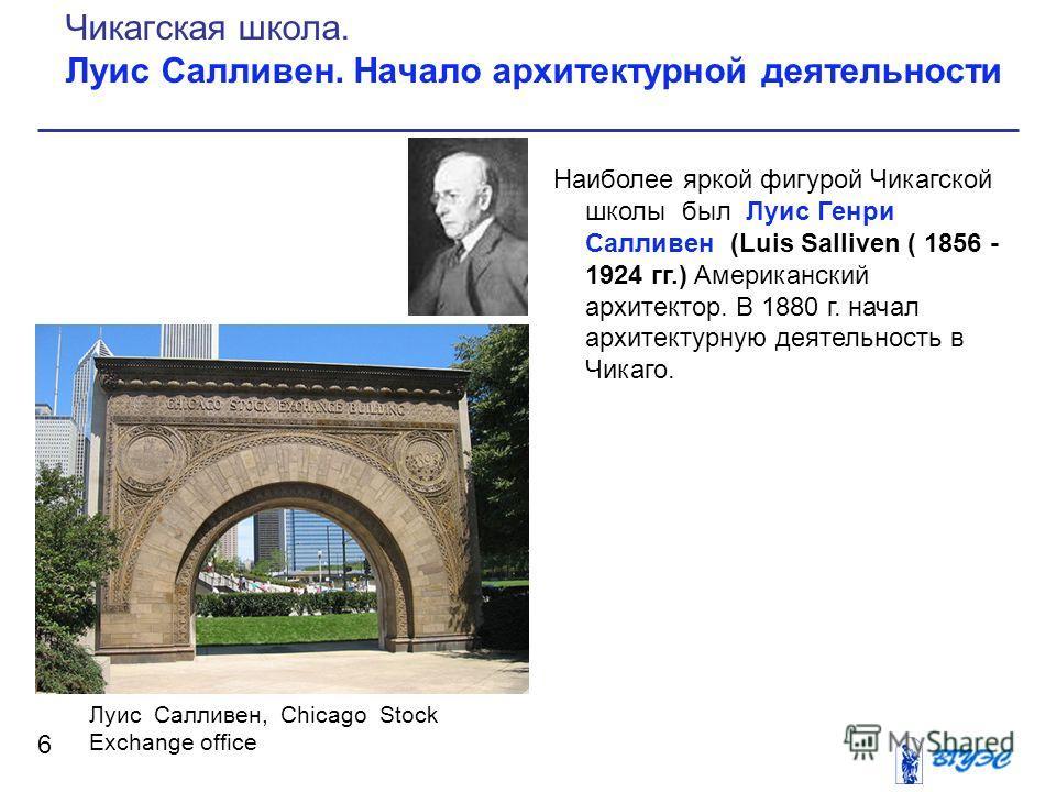 Наиболее яркой фигурой Чикагской школы был Луис Генри Салливен (Luis Salliven ( 1856 - 1924 гг.) Американский архитектор. В 1880 г. начал архитектурную деятельность в Чикаго. 6 Чикагская школа. Луис Салливен. Начало архитектурной деятельности Луис Са