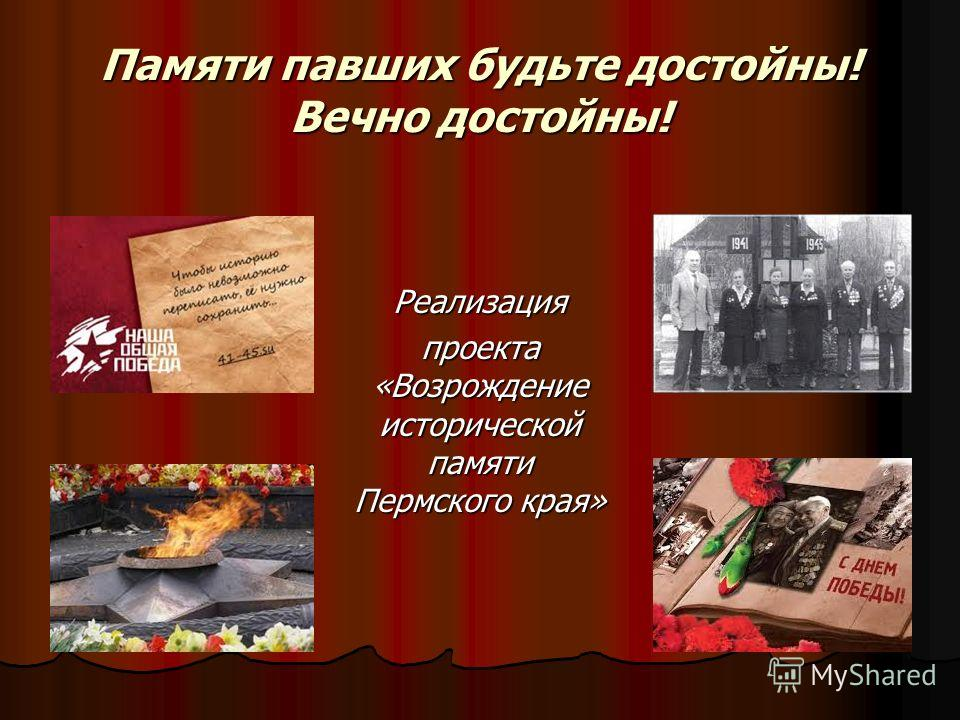 Памяти павших будьте достойны! Вечно достойны! Реализация проекта «Возрождение исторической памяти Пермского края»