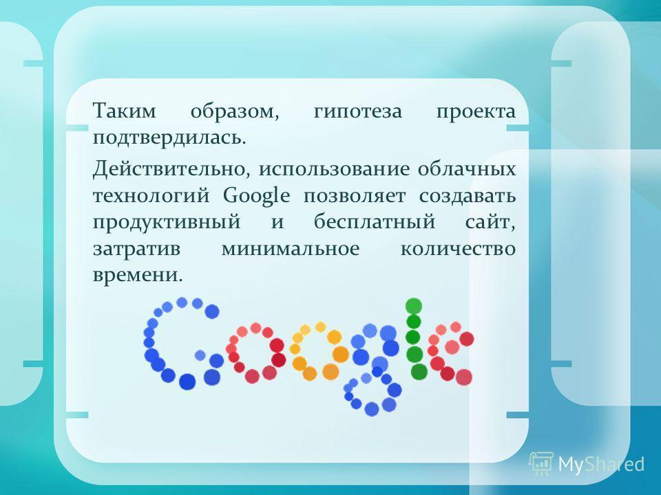 Таким образом, гипотеза проекта подтвердилась. Действительно, использование облачных технологий Google позволяет создавать продуктивный и бесплатный сайт, затратив минимальное количество времени.