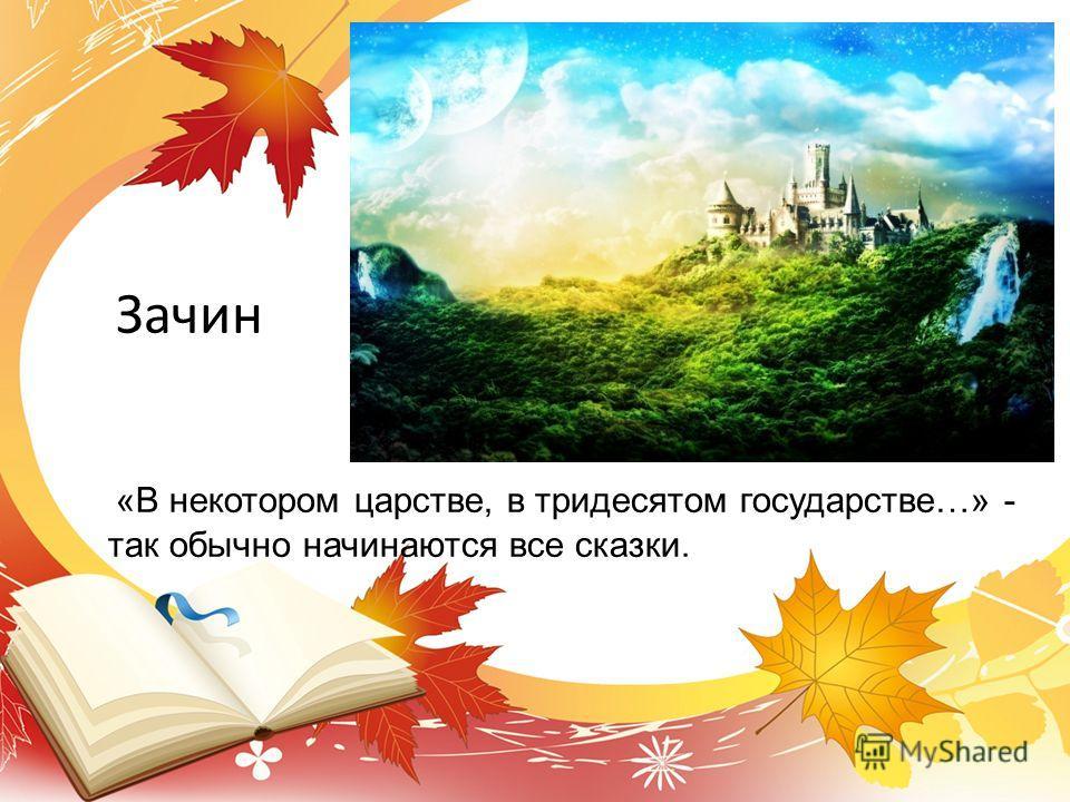 «В некотором царстве, в тридесятом государстве…» - так обычно начинаются все сказки. Зачин
