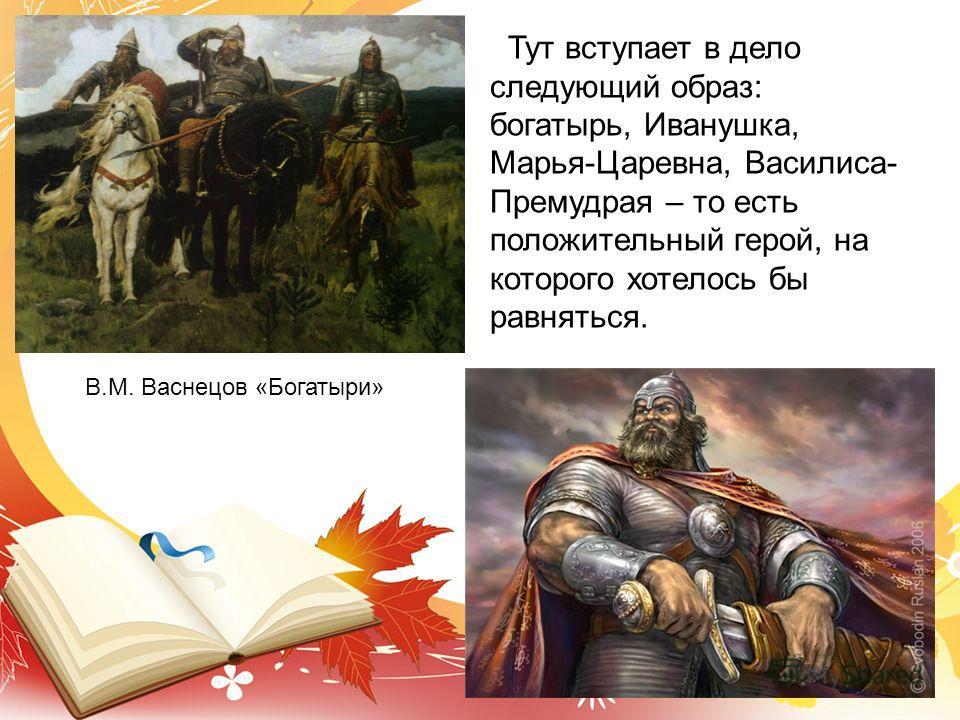 В.М. Васнецов «Богатыри» Тут вступает в дело следующий образ: богатырь, Иванушка, Марья-Царевна, Василиса- Премудрая – то есть положительный герой, на которого хотелось бы равняться.