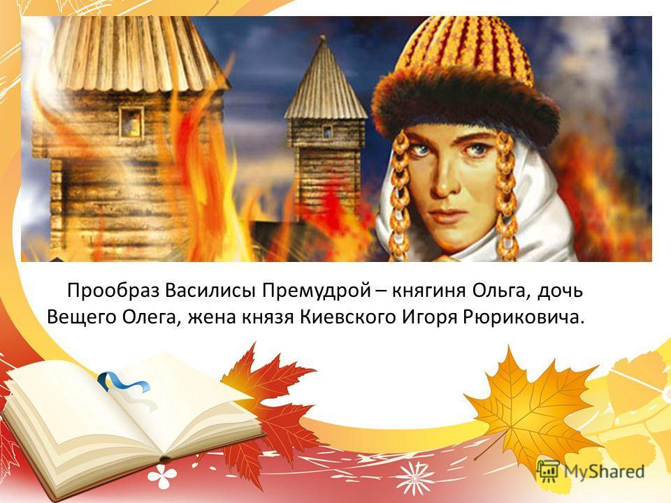 Прообраз Василисы Премудрой – княгиня Ольга, дочь Вещего Олега, жена князя Киевского Игоря Рюриковича.
