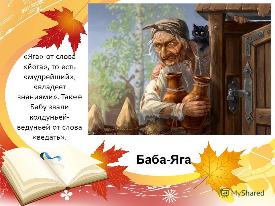 Баба-Яга «Яга»-от слова «йога», то есть «мудрейший», «владеет знаниями». Также Бабу звали колдуньей- ведуньей от слова «ведать».
