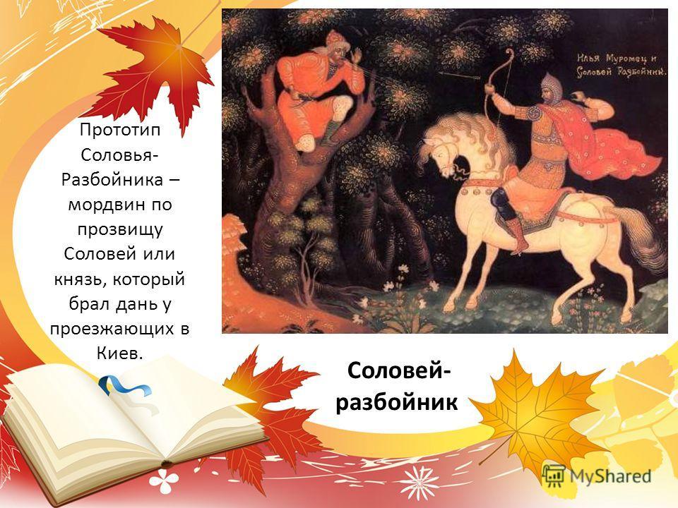 Соловей- разбойник Прототип Соловья- Разбойника – мордвин по прозвищу Соловей или князь, который брал дань у проезжающих в Киев.