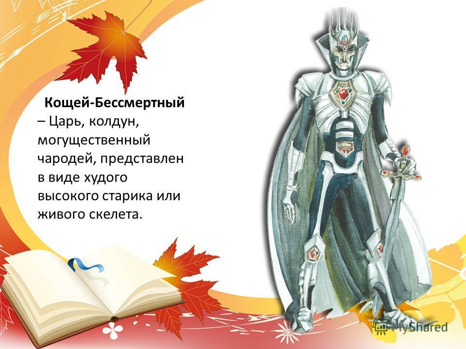 Кощей-Бессмертный – Царь, колдун, могущественный чародей, представлен в виде худого высокого старика или живого скелета.