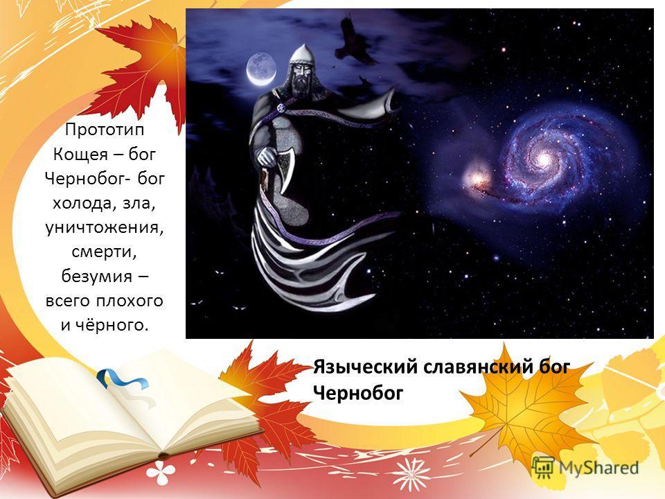 Языческий славянский бог Чернобог Прототип Кощея – бог Чернобог- бог холода, зла, уничтожения, смерти, безумия – всего плохого и чёрного.