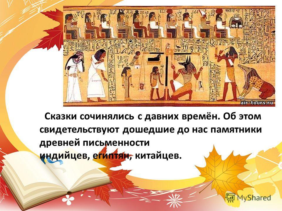 Сказки сочинялись с давних времён. Об этом свидетельствуют дошедшие до нас памятники древней письменности индийцев, египтян, китайцев.