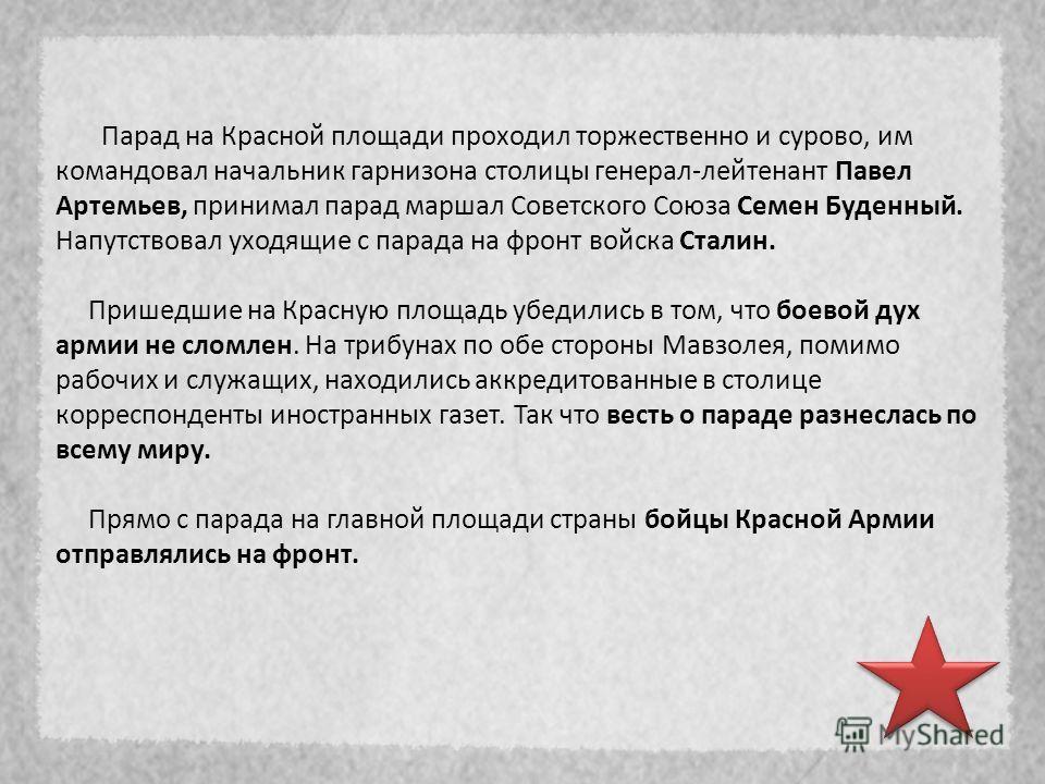 Парад на Красной площади проходил торжественно и сурово, им командовал начальник гарнизона столицы генерал-лейтенант Павел Артемьев, принимал парад маршал Советского Союза Семен Буденный. Напутствовал уходящие с парада на фронт войска Сталин. Пришедш