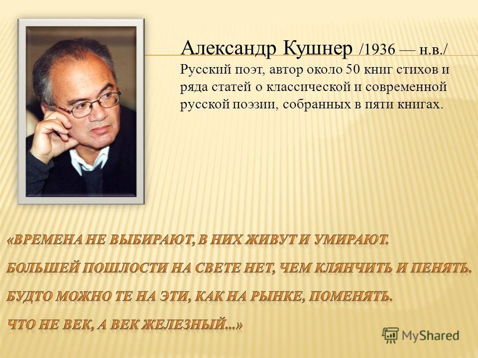 Александр Кушнер /1936 н.в./ Русский поэт, автор около 50 книг стихов и ряда статей о классической и современной русской поэзии, собранных в пяти книгах.