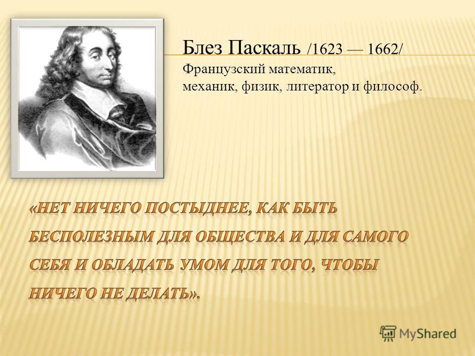 Блез Паскаль /1623 1662/ Французский математик, механик, физик, литератор и философ.