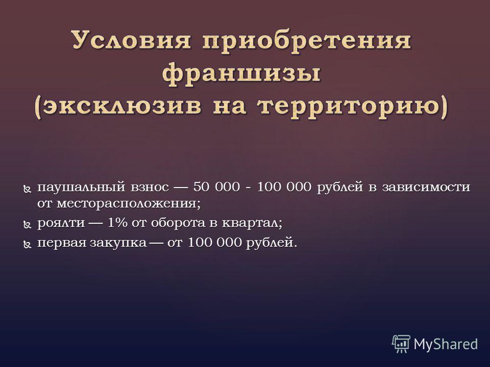 паушальный взнос 50 000 - 100 000 рублей в зависимости от месторасположения; паушальный взнос 50 000 - 100 000 рублей в зависимости от месторасположения; роялти 1% от оборота в квартал; роялти 1% от оборота в квартал; первая закупка от 100 000 рублей