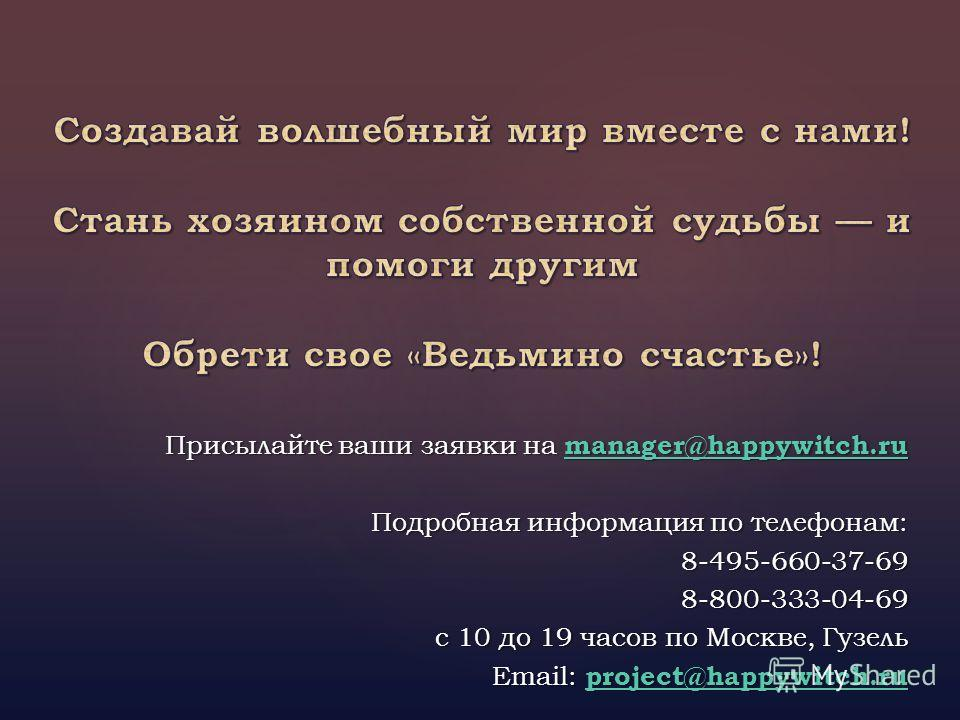 Присылайте ваши заявки на manager@happywitch.ru manager@happywitch.ru Подробная информация по телефонам: 8-495-660-37-698-800-333-04-69 с 10 до 19 часов по Москве, Гузель Email: project@happywitch.ru project@happywitch.ru