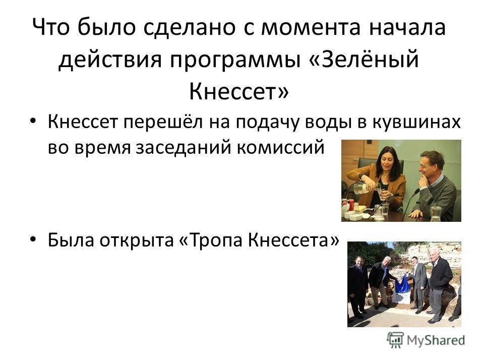 Что было сделано с момента начала действия программы «Зелёный Кнессет» Кнессет перешёл на подачу воды в кувшинах во время заседаний комиссий Была открыта «Тропа Кнессета»