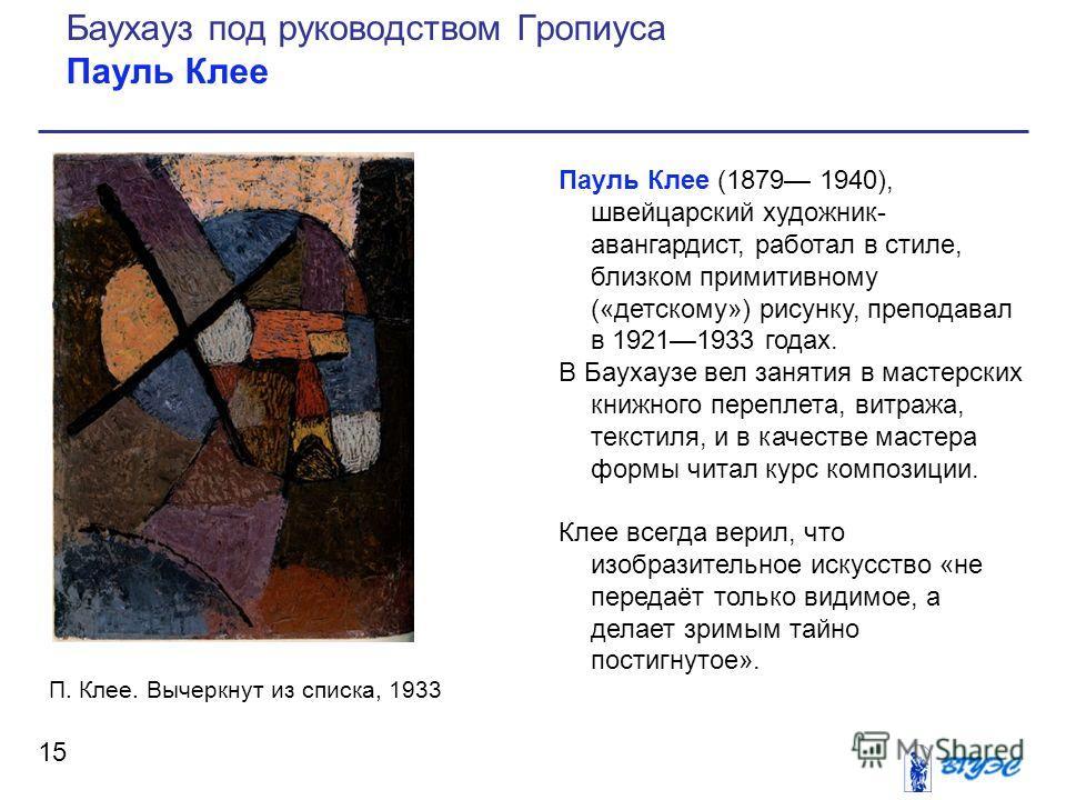 Пауль Клее (1879 1940), швейцарский художник- авангардист, работал в стиле, близком примитивному («детскому») рисунку, преподавал в 19211933 годах. В Баухаузе вел занятия в мастерских книжного переплета, витража, текстиля, и в качестве мастера формы