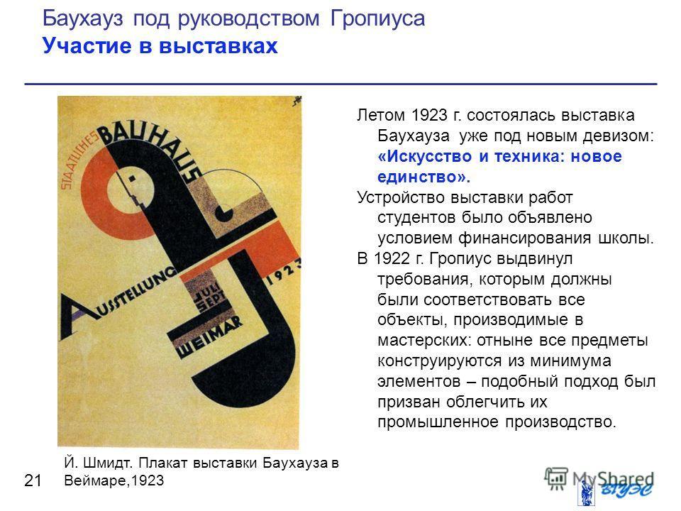 Летом 1923 г. состоялась выставка Баухауза уже под новым девизом: «Искусство и техника: новое единство». Устройство выставки работ студентов было объявлено условием финансирования школы. В 1922 г. Гропиус выдвинул требования, которым должны были соот