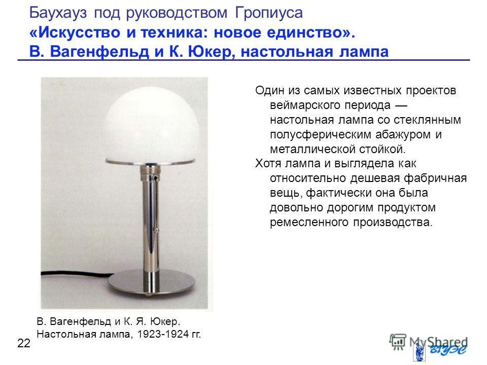 Один из самых известных проектов веймарского периода настольная лампа со стеклянным полусферическим абажуром и металлической стойкой. Хотя лампа и выглядела как относительно дешевая фабричная вещь, фактически она была довольно дорогим продуктом ремес