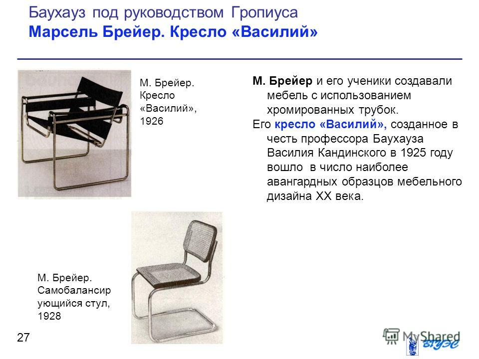 М. Брейер и его ученики создавали мебель с использованием хромированных трубок. Его кресло «Василий», созданное в честь профессора Баухауза Василия Кандинского в 1925 году вошло в число наиболее авангардных образцов мебельного дизайна ХХ века. 27 Бау