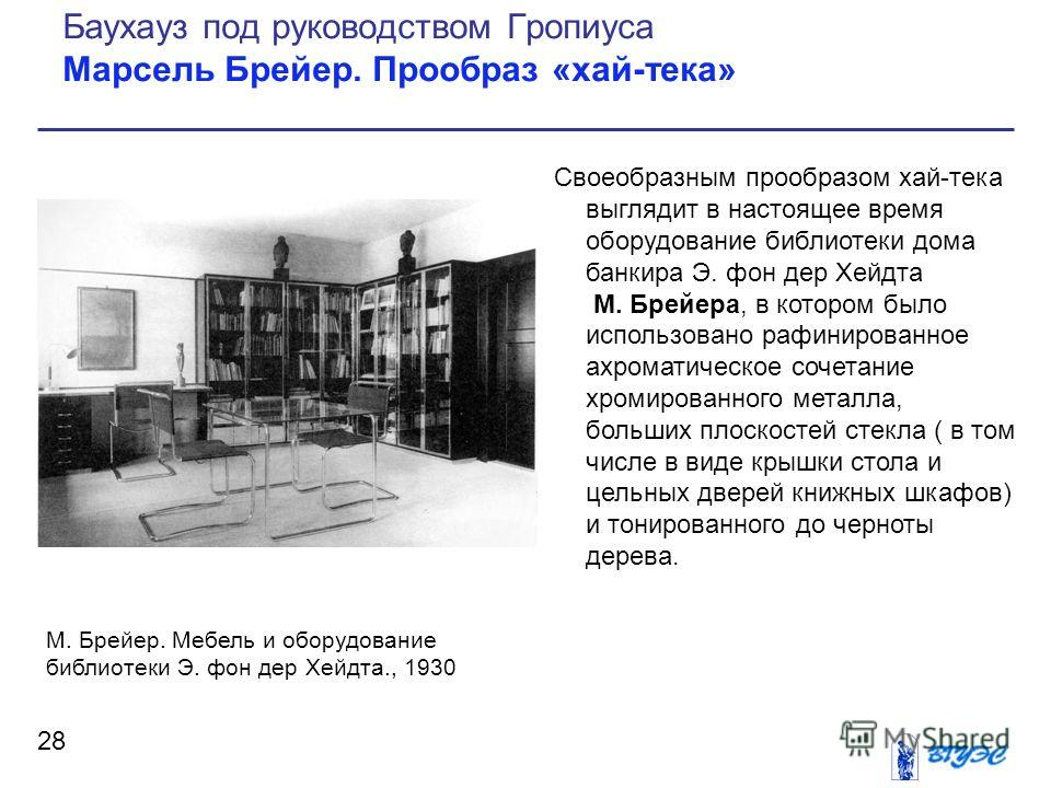 Своеобразным прообразом хай-тека выглядит в настоящее время оборудование библиотеки дома банкира Э. фон дер Хейдта М. Брейера, в котором было использовано рафинированное ахроматическое сочетание хромированного металла, больших плоскостей стекла ( в т