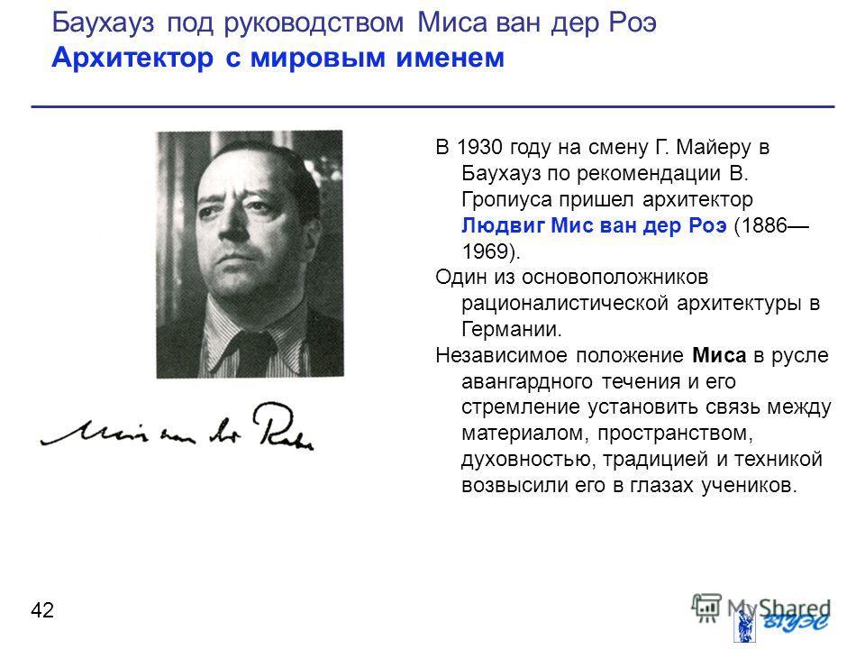 В 1930 году на смену Г. Майеру в Баухауз по рекомендации В. Гропиуса пришел архитектор Людвиг Мис ван дер Роэ (1886 1969). Один из основоположников рационалистической архитектуры в Германии. Независимое положение Миса в русле авангардного течения и е