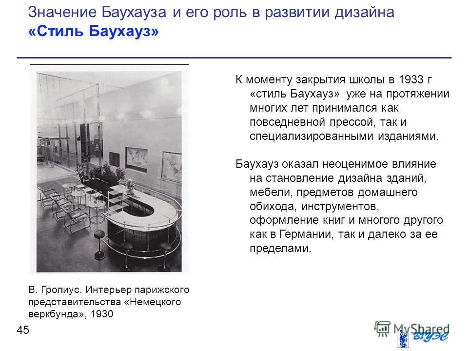 К моменту закрытия школы в 1933 г «стиль Баухауз» уже на протяжении многих лет принимался как повседневной прессой, так и специализированными изданиями. Баухауз оказал неоценимое влияние на становление дизайна зданий, мебели, предметов домашнего обих