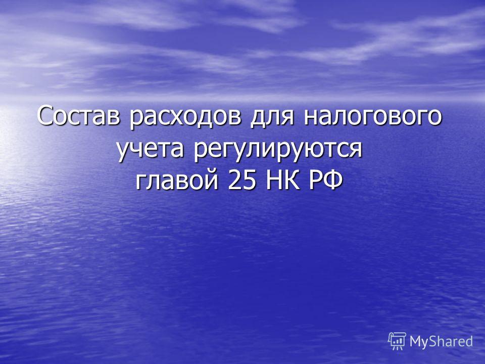 Состав расходов для налогового учета регулируются главой 25 НК РФ