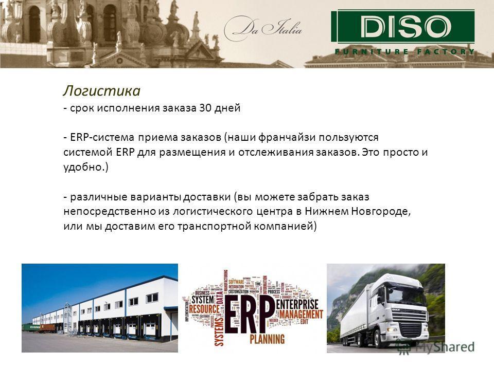 Логистика - срок исполнения заказа 30 дней - ERP-система приема заказов (наши франчайзи пользуются системой ERP для размещения и отслеживания заказов. Это просто и удобно.) - различные варианты доставки (вы можете забрать заказ непосредственно из лог