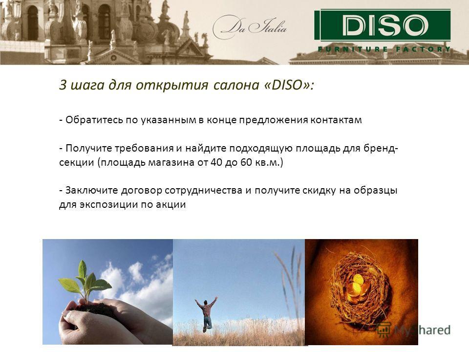 3 шага для открытия салона «DISO»: - Обратитесь по указанным в конце предложения контактам - Получите требования и найдите подходящую площадь для бренд- секции (площадь магазина от 40 до 60 кв.м.) - Заключите договор сотрудничества и получите скидку
