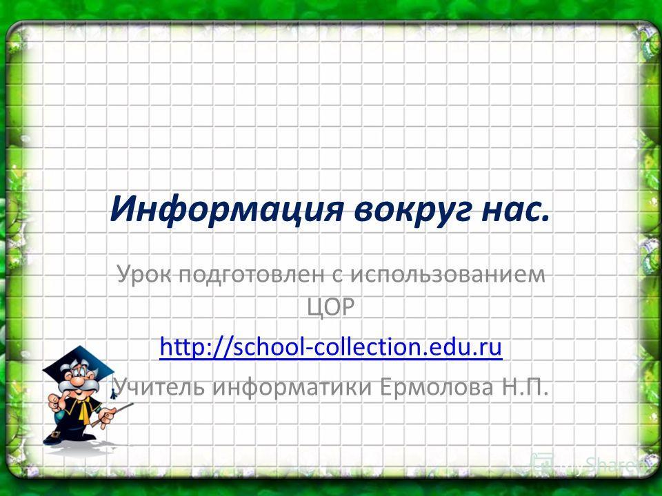Информация вокруг нас. Урок подготовлен с использованием ЦОР http://school-collection.edu.ru Учитель информатики Ермолова Н.П.