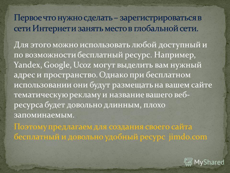 Для этого можно использовать любой доступный и по возможности бесплатный ресурс. Например, Yandex, Google, Ucoz могут выделить вам нужный адрес и пространство. Однако при бесплатном использовании они будут размещать на вашем сайте тематическую реклам