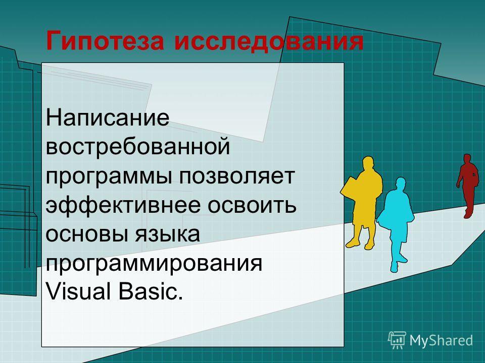 Гипотеза исследования Написание востребованной программы позволяет эффективнее освоить основы языка программирования Visual Basic.
